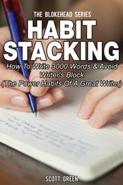 Habit Stacking: How To Write 3000 Words & Avoid Writer's Block (The Power Habits Of A Great Writer) ebook by Scott Green