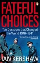 Fateful Choices - Ten Decisions that Changed the World, 1940-1941 ebook by Ian Kershaw