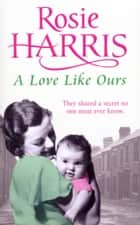 A Love Like Ours ebook by Rosie Harris