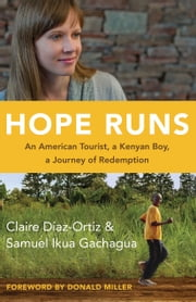 Hope Runs - An American Tourist, a Kenyan Boy, a Journey of Redemption ebook by Claire Diaz-Ortiz,Samuel Ikua Gachagua,Donald Miller