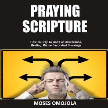 Praying Scripture: How To Pray To God For Deliverance, Healing, Divine  Favor And Blessings