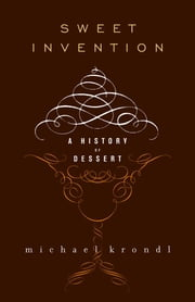 Sweet Invention: A History of Dessert ebook by Krondl, Michael