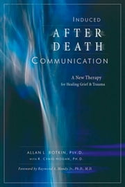 Induced After-Death Communication - A New Therapy for Healing Grief and Trauma ebook by Allan Botkin,R. Craig Hogan