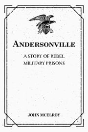 Andersonville: A Story of Rebel Military Prisons ebook by John McElroy
