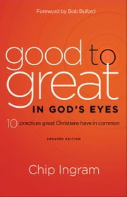 Good to Great in God's Eyes: 10 Practices Great Christians Have in Common - 10 Practices Great Christians Have in Common ebook by Chip Ingram