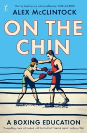 On the Chin - A Boxing Education ebook by Alex McClintock