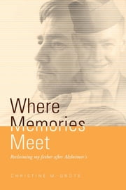 Where Memories Meet: Reclaiming My Father After Alzheimer's ebook by Christine M Grote