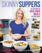 Skinny Suppers - 125 Lightened-Up, Healthier Meals for Your Family ebook by Brooke Griffin