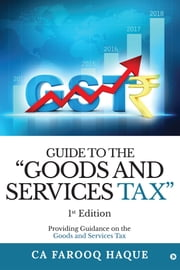 "Guide to the ""Goods and services Tax"" - Providing guidance on the Goods and services tax ebook by CA Farooq Haque"