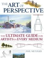 The Art of Perspective - The Ultimate Guide for Artists in Every Medium ebook by Phil Metzger, Metzger Phil