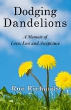 Dodging Dandelions - A Memoir of Love, Loss and Acceptance ebook by Ron Richards