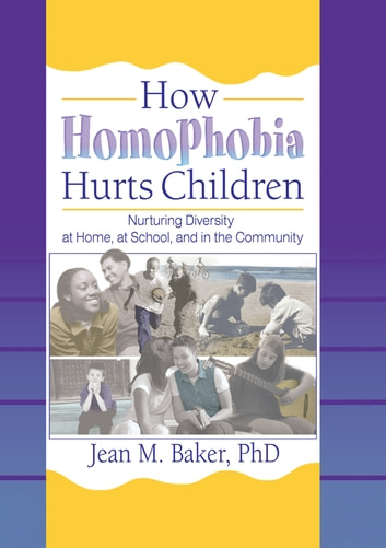 How Homophobia Hurts Children - Nurturing Diversity at Home, at School, and in the Community ebook by Jean M Baker