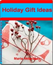 Holiday Gift Ideas - The Perfect Guide For Women Gift Ideas, Wife Gift Ideas, Holiday Gift Subscriptions and Holiday Crafts ebook by Maria Velasquez
