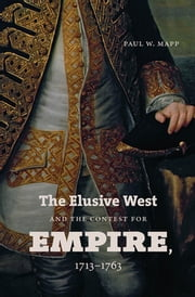 The Elusive West and the Contest for Empire, 1713-1763 ebook by Paul W. Mapp