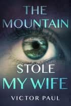 The Mountain Stole My Wife ebook by Victor Paul