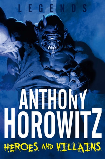 Legends! Heroes and Villains ebook by Anthony Horowitz