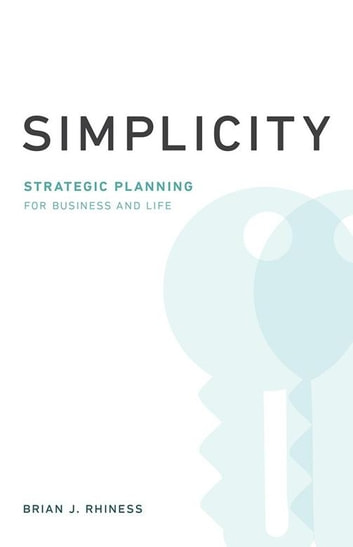 Simplicity - Strategic Planning for Business and Life ebook by BRIAN J . RHINESS