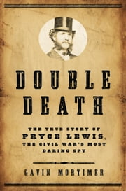 Double Death - The True Story of Pryce Lewis, the Civil War's Most Daring Spy ebook by Gavin Mortimer