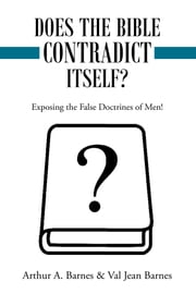Does the Bible Contradict Itself? - Exposing the False Doctrines of Men! ebook by Arthur A. Barnes,Val Jean Barnes