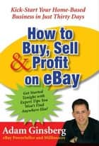How to Buy, Sell, and Profit on eBay - Kick-Start Your Home-Based Business in Just Thirty Days ebook door Adam Ginsberg