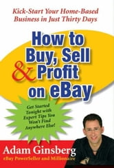 How to Buy, Sell, and Profit on eBay - Kick-Start Your Home-Based Business in Just Thirty Days ebook by Adam Ginsberg