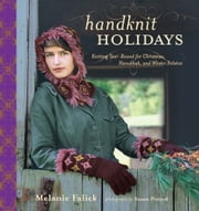 Handknit Holidays: Knitting Year-Round for Christmas, Hanukkah, and Winter Solstice - Knitting Year-Round for Christmas, Hanukkah, and Winter Solstice ebook by Melanie Falick,Susan Pittard