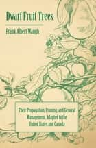 Dwarf Fruit Trees - Their Propagation, Pruning, and General Management, Adapted to the United States and Canada ebook by F. A. Waugh