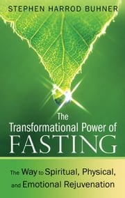 The Transformational Power of Fasting - The Way to Spiritual, Physical, and Emotional Rejuvenation ebook by Stephen Harrod Buhner