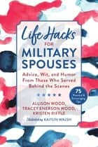 Life Hacks for Military Spouses - Advice, Wit, and Humor from Those Who Served Behind the Scenes ebook by Allison Wood, Tracey Enerson Wood, Kristen Riffle,...