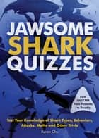 Jawsome Shark Quizzes - Test Your Knowledge of Shark Types, Behaviors, Attacks, Legends and Other Trivia ebook by Karen Chu