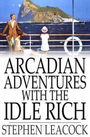 Arcadian Adventures with the Idle Rich ebook by Stephen Leacock