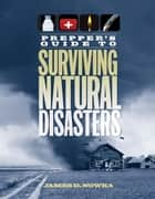 Prepper's Guide to Surviving Natural Disasters ebook by James D. Nowka