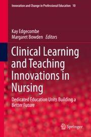 Clinical Learning and Teaching Innovations in Nursing - Dedicated Education Units Building a Better Future ebook by Kay Edgecombe,Margaret Bowden