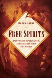 Free Spirits - Spiritualism, Republicanism, and Radicalism in the Civil War Era ebook by Mark A. Lause