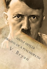 Adolf Hitler Origins of a Psychopath - The Nephilim Connection - A Biblical Account ebook by V. Bryan
