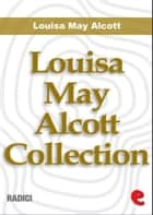 Louisa May Alcott Collection ebook by Louisa May Alcott