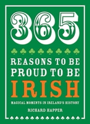 365 Reasons to be Proud to be Irish - Magical moments in Ireland's history ebook by Richard Happer