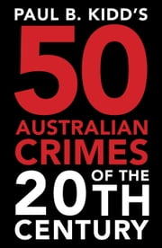 Paul B. Kidd's 50 Australian Crimes of the 20th Century: Beyond Horror, the Perpetrators are Evil Beyond Belief ebook by Paul B.  Kidd