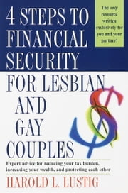4 Steps to Financial Security for Lesbian and Gay Couples - Expert Advice for Reducing Your Tax Burden, Increasing Your Wealth, and Protecting Each Other ebook by Harold L. Lustig