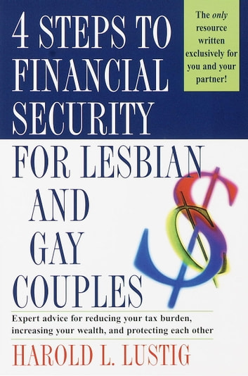 4 Steps to Financial Security for Lesbian and Gay Couples - Expert Advice for Reducing Your Tax Burden, Increasing Your Wealth,and Protecting Each Other ebook by Harold L. Lustig