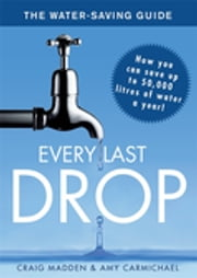 Every Last Drop - The Water Saving Guide ebook by Craig Madden,Amy Carmichael