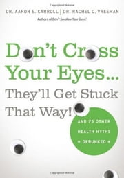 Don't Cross Your Eyes...They'll Get Stuck That Way! - And 75 Other Health Myths Debunked ebook by Aaron E. Carroll,Rachel C. Vreeman