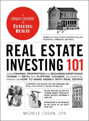 Real Estate Investing 101 - From Finding Properties and Securing Mortgage Terms to REITs and Flipping Houses, an Essential Primer on How to Make Money with Real Estate ebook by Michele Cagan, CPA
