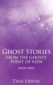 Ghost Stories from the Ghosts' Point of View Book Three ebook by Tina Erwin
