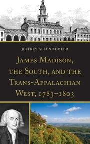 James Madison, the South, and the Trans-Appalachian West, 1783–1803 ebook by Jeffrey Allen Zemler