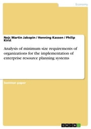Analysis of minimum size requirements of organizations for the implementation of enterprise resource planning systems ebook by Nejc Martin Jakopin,Henning Kassen,Philip Kirst