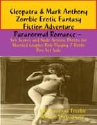 Cleopatra & Mark Anthony Zombie Erotic Fantasy Fiction Adventure Paranormal Romance – Sex Scenes and Nude Artistic Photos for Married Couples Role Playing 7 Books Box Set Sale ebook by Dick Sussexxx Freebie, William Shakespeare