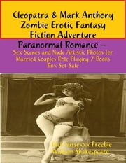 Cleopatra & Mark Anthony Zombie Erotic Fantasy Fiction Adventure Paranormal Romance – Sex Scenes and Nude Artistic Photos for Married Couples Role Playing 7 Books Box Set Sale ebook by Dick Sussexxx Freebie,William Shakespeare