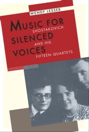 Music for Silenced Voices: Shostakovich and His Fifteen Quartets ebook by Wendy Lesser