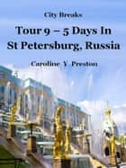 City Breaks: Tour 9 - 5 Days in St Petersburg, Russia ebook by Caroline  Y Preston